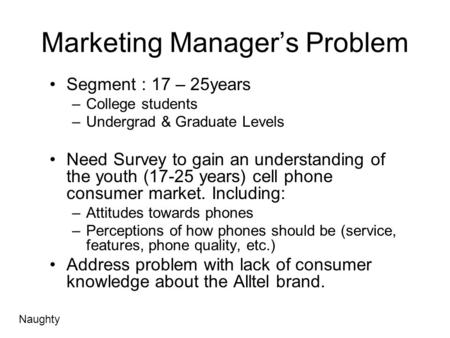 Marketing Manager's Problem Segment : 17 – 25years –College students –Undergrad & Graduate Levels Need Survey to gain an understanding of the youth (17-25.