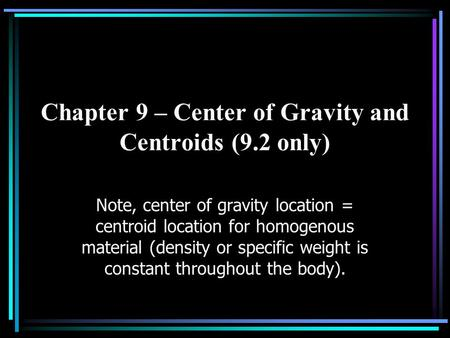 Chapter 9 – Center of Gravity and Centroids (9.2 only) Note, center of gravity location = centroid location for homogenous material (density or specific.