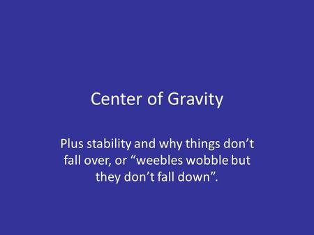 "Center of Gravity Plus stability and why things don't fall over, or ""weebles wobble but they don't fall down""."