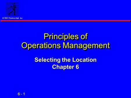© 1997 Prentice-Hall, Inc. 6 - 1 Principles of Operations Management Selecting the Location Chapter 6.