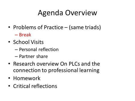 Agenda Overview Problems of Practice – (same triads) – Break School Visits – Personal reflection – Partner share Research overview On PLCs and the connection.