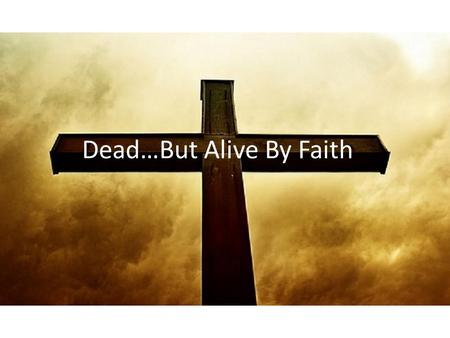 Dead…But Alive By Faith. A Big Problem Galatians 2.