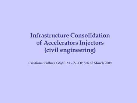 Cristiana Colloca GS/SEM – ATOP – MARCH 2009 Infrastructure Consolidation of Accelerators Injectors (civil engineering) Cristiana Colloca GS/SEM – ATOP.