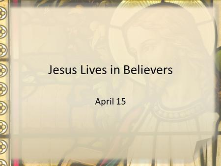 Jesus Lives in Believers April 15. Think About It … What are some things people might like to change about their lives? Today we will look at how Jesus'