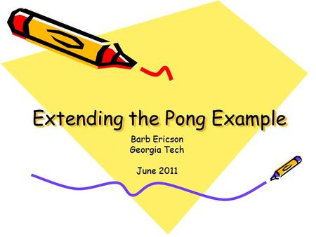 Extending the Pong Example Barb Ericson Georgia Tech June 2011.