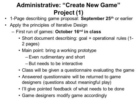 "Administrative: ""Create New Game"" Project (1) 1-Page describing game proposal: September 25 th or earlier Apply the principles of Iterative Design –First."