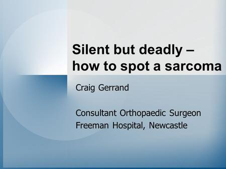 Silent but deadly – how to spot a sarcoma Craig Gerrand Consultant Orthopaedic Surgeon Freeman Hospital, Newcastle.