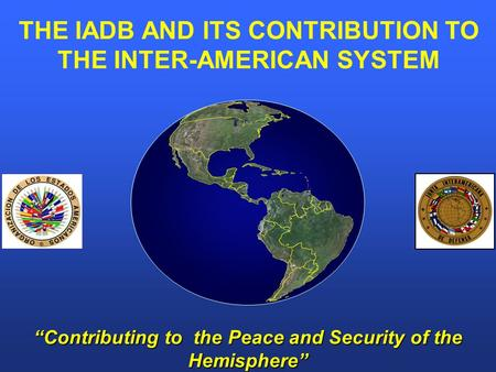 """Contributing to the Peace and Security of the Hemisphere"" THE IADB AND ITS CONTRIBUTION TO THE INTER-AMERICAN SYSTEM."