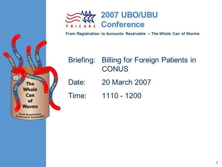 From Registration to Accounts Receivable – The Whole Can of Worms 2007 UBO/UBU Conference 1 Briefing:Billing for Foreign Patients in CONUS Date: 20 March.