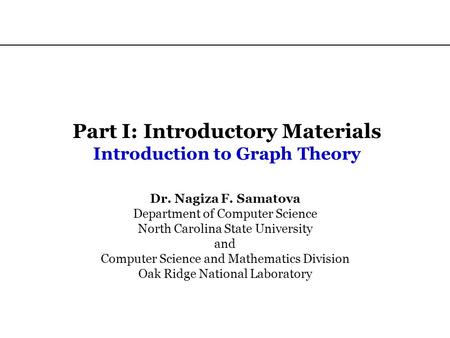 Part I: Introductory Materials Introduction to Graph Theory Dr. Nagiza F. Samatova Department of Computer Science North Carolina State University and Computer.