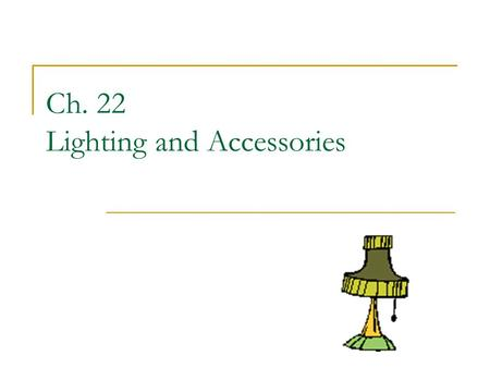 Ch. 22 Lighting and Accessories. Lighten Up! Lighting can set a mood in a room and work as a positive element It can also work in negative way if misused.