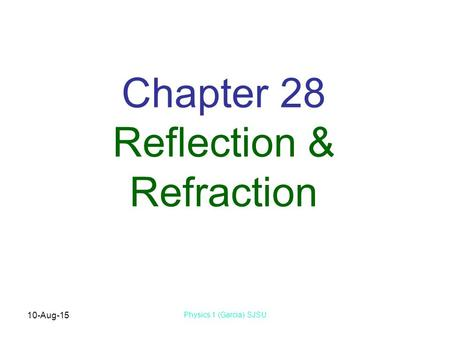 10-Aug-15 Physics 1 (Garcia) SJSU Chapter 28 Reflection & Refraction.