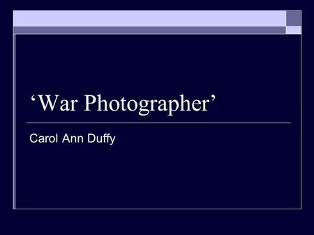 'War Photographer' Carol Ann Duffy.