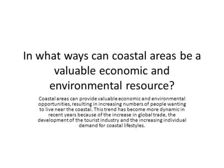 In what ways can coastal areas be a valuable economic and environmental resource? Coastal areas can provide valuable economic and environmental opportunities,