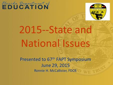 2015--State and National Issues Presented to 67 th FAPT Symposium June 29, 2015 Ronnie H. McCallister, FDOE.