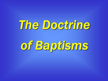 The Doctrine of Baptisms. The Doctrine of Baptisms 1 Therefore, leaving the discussion of the elementary principles of Christ, let us go on to perfection,