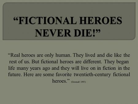 """Real heroes are only human. They lived and die like the rest of us. But fictional heroes are different. They began life many years ago and they will live."