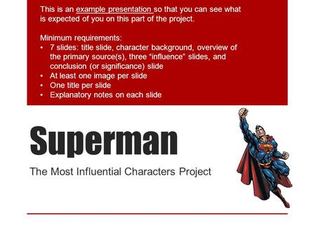 Superman The Most Influential Characters Project This is an example presentation so that you can see what is expected of you on this part of the project.
