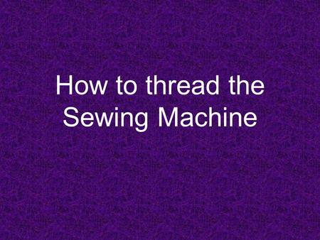 How to thread the Sewing Machine. Winding the Bobbin Place your thread on the spool pin Pull thread around knob on opposite end of the machine Thread.
