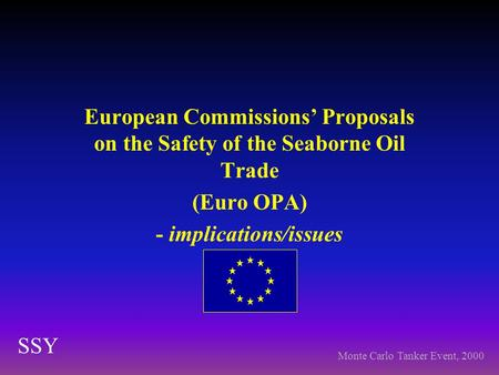 European Commissions' Proposals on the Safety of the Seaborne Oil Trade (Euro OPA) - implications/issues SSY Monte Carlo Tanker Event, 2000.