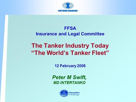 "FFSA Insurance and Legal Committee The Tanker Industry Today ""The World's Tanker Fleet"" 12 February 2008 Peter M Swift, MD INTERTANKO."