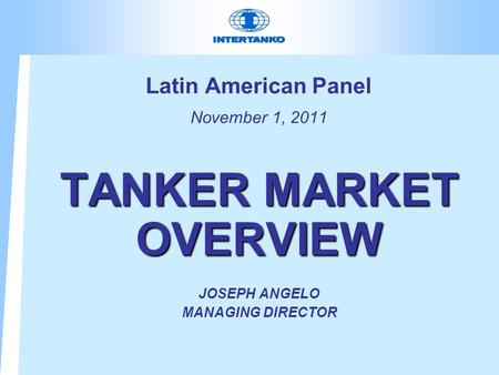 Latin American Panel November 1, 2011 TANKER MARKET OVERVIEW JOSEPH ANGELO MANAGING DIRECTOR.