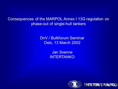 Consequences of the MARPOL Annex I 13G regulation on phase-out of single-hull tankers DnV / Bulkforum Seminar Oslo, 13 March 2002 Jan Svenne INTERTANKO.