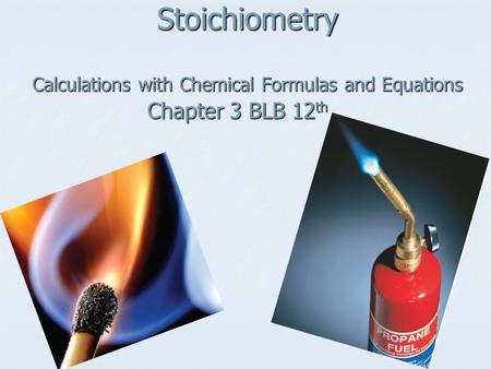 Stoichiometry Calculations with Chemical Formulas and Equations Chapter 3 BLB 12 th.