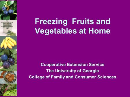 Freezing Fruits and Vegetables at Home Cooperative Extension Service The University of Georgia College of Family and Consumer Sciences.