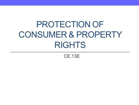 PROTECTION OF CONSUMER & PROPERTY RIGHTS CE.13E. Question What is the role of the United States government in protecting consumer rights and property.