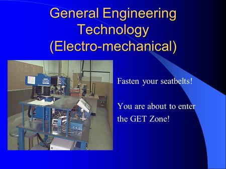General Engineering Technology (Electro-mechanical) Fasten your seatbelts! You are about to enter the GET Zone!