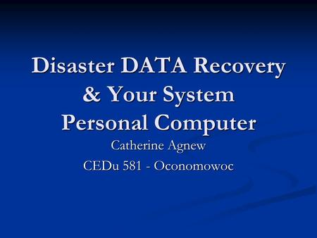Disaster DATA Recovery & Your System Personal Computer Catherine Agnew CEDu 581 - Oconomowoc.