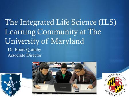  The Integrated Life Science (ILS) Learning Community at The University of Maryland Dr. Boots Quimby Associate Director.
