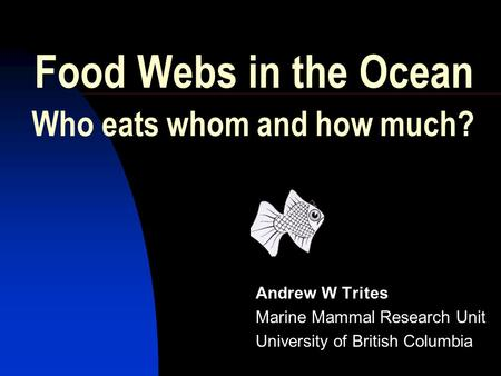 Food Webs in the Ocean Andrew W Trites Marine Mammal Research Unit University of British Columbia Who eats whom and how much?