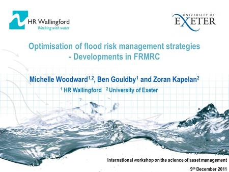 Optimisation of flood risk management strategies - Developments in FRMRC Michelle Woodward 1,2, Ben Gouldby 1 and Zoran Kapelan 2 International workshop.