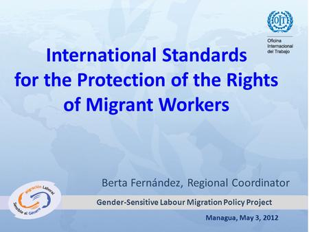 Managua, May 3, 2012 International Standards for the Protection of the Rights of Migrant Workers Berta Fernández, Regional Coordinator Gender-Sensitive.