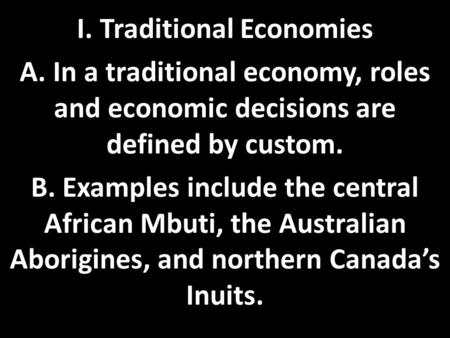 I. Traditional Economies A. In a traditional economy, roles and economic decisions are defined by custom. B. Examples include the central African Mbuti,