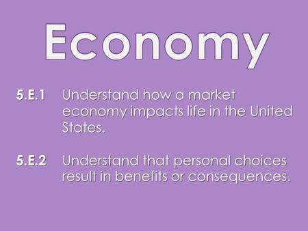 5.E.1 Understand how a market economy impacts life in the United States. 5.E.2 Understand that personal choices result in benefits or consequences.