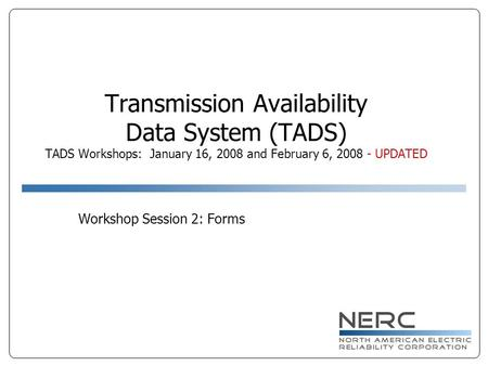 Transmission Availability Data System (TADS) TADS Workshops: January 16, 2008 and February 6, 2008 - UPDATED Workshop Session 2: Forms.