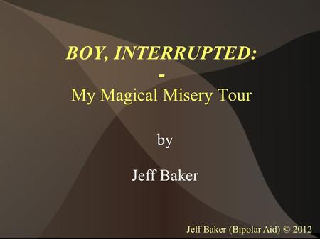 BOY, INTERRUPTED: - My Magical Misery Tour by Jeff Baker Jeff Baker (Bipolar Aid) © 2012.