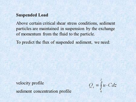 Suspended Load Above certain critical shear stress conditions, sediment particles are maintained in suspension by the exchange of momentum from the fluid.