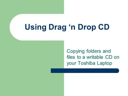 Using Drag 'n Drop CD Copying folders and files to a writable CD on your Toshiba Laptop.