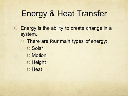 Energy & Heat Transfer Energy is the ability to create change in a system. There are four main types of energy: Solar Motion Height Heat.
