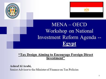 "1 MENA – OECD Workshop on National Investment Reform Agenda -- Egypt ""Tax Design Aiming to Encourage Foreign Direct Investment"" Ashraf Al Arabi, Senior."