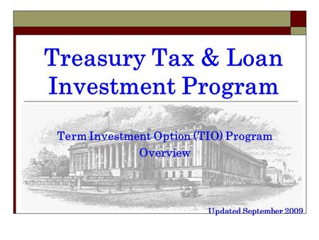 Treasury Tax & Loan Investment Program Term Investment Option (TIO) Program Overview Updated September 2009.