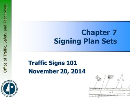Office of Traffic, Safety and Technology Chapter 7 Signing Plan Sets Traffic Signs 101 November 20, 2014.