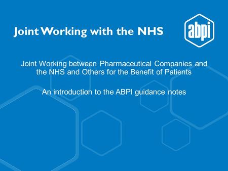 Joint Working with the NHS Joint Working between Pharmaceutical Companies and the NHS and Others for the Benefit of Patients An introduction to the ABPI.