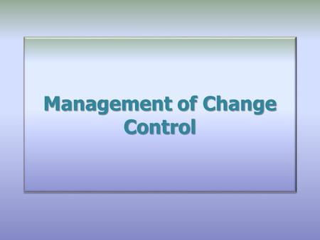 Management of Change Control. Overview Changes – Good or bad? Forced or voluntary? The Importance of Change Control Major Changes to both legacy company.