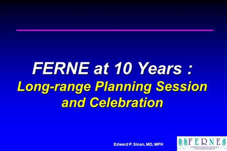 Edward P. Sloan, MD, MPH FERNE at 10 Years : Long-range Planning Session and Celebration.