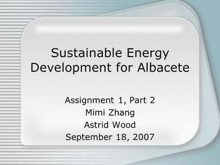 Sustainable Energy Development for Albacete Assignment 1, Part 2 Mimi Zhang Astrid Wood September 18, 2007.